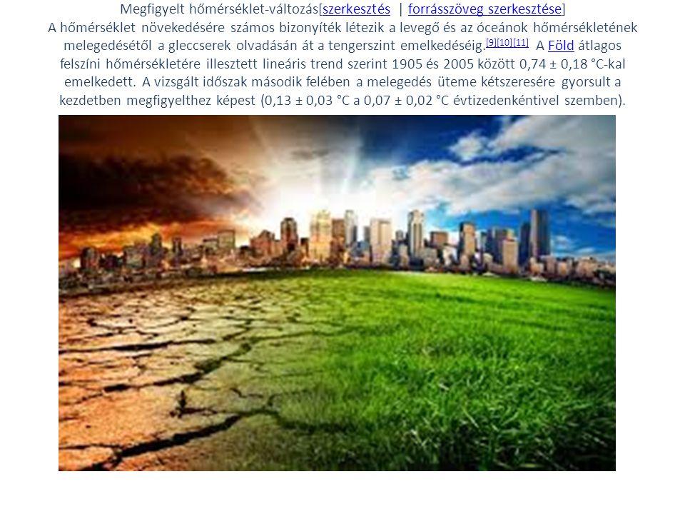Megfigyelt hőmérséklet-változás[szerkesztés | forrásszöveg szerkesztése] A hőmérséklet növekedésére számos bizonyíték létezik a levegő és az óceánok hőmérsékletének melegedésétől a gleccserek olvadásán át a tengerszint emelkedéséig.[9][10][11] A Föld átlagos felszíni hőmérsékletére illesztett lineáris trend szerint 1905 és 2005 között 0,74 ± 0,18 °C-kal emelkedett.